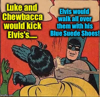 Batman Slapping Robin Meme | Luke and Chewbacca would kick Elvis's..... Elvis would walk all over them with his Blue Suede Shoes! | image tagged in memes,batman slapping robin | made w/ Imgflip meme maker