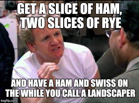 GET A SLICE OF HAM, TWO SLICES OF RYE AND HAVE A HAM AND SWISS ON THE WHILE YOU CALL A LANDSCAPER | made w/ Imgflip meme maker