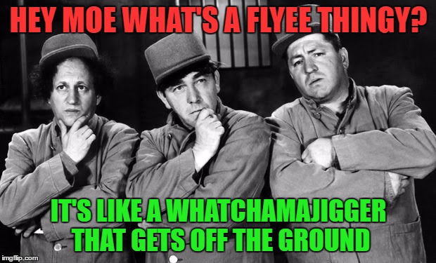 the three stooges | HEY MOE WHAT'S A FLYEE THINGY? IT'S LIKE A WHATCHAMAJIGGER THAT GETS OFF THE GROUND | image tagged in the three stooges | made w/ Imgflip meme maker