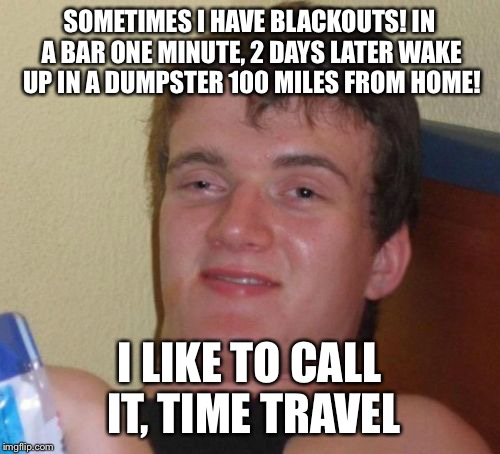 Time travel with Jim beam  | SOMETIMES I HAVE BLACKOUTS! IN A BAR ONE MINUTE, 2 DAYS LATER WAKE UP IN A DUMPSTER 100 MILES FROM HOME! I LIKE TO CALL IT, TIME TRAVEL | image tagged in memes,10 guy | made w/ Imgflip meme maker
