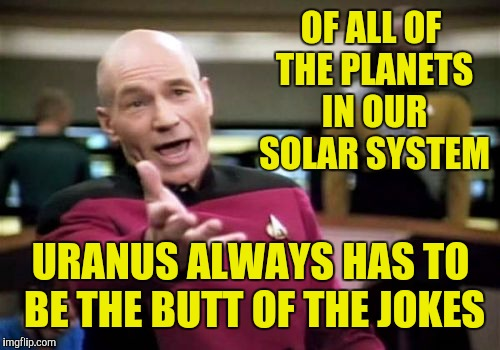 Picard Wtf Meme | OF ALL OF THE PLANETS IN OUR SOLAR SYSTEM URANUS ALWAYS HAS TO BE THE BUTT OF THE JOKES | image tagged in memes,picard wtf | made w/ Imgflip meme maker