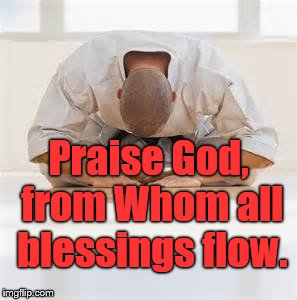 deepest bow | Praise God, from Whom all blessings flow. | image tagged in deepest bow | made w/ Imgflip meme maker