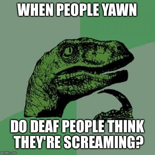 Philosoraptor Meme | WHEN PEOPLE YAWN DO DEAF PEOPLE THINK THEY'RE SCREAMING? | image tagged in memes,philosoraptor | made w/ Imgflip meme maker