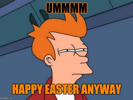 Futurama Fry Meme | UMMMM HAPPY EASTER ANYWAY | image tagged in memes,futurama fry | made w/ Imgflip meme maker