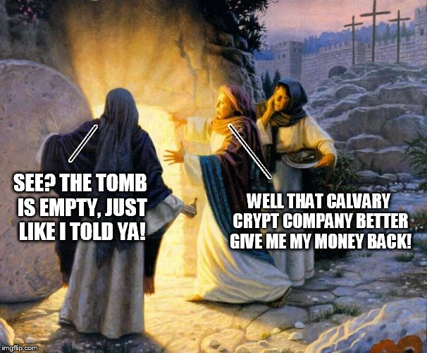 SEE? THE TOMB IS EMPTY, JUST LIKE I TOLD YA! WELL THAT CALVARY CRYPT COMPANY BETTER GIVE ME MY MONEY BACK! | image tagged in empty tomb | made w/ Imgflip meme maker