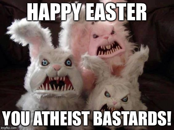 Happy Easter! | HAPPY EASTER YOU ATHEIST BASTARDS! | image tagged in memes,funny,easter,bunny,scary | made w/ Imgflip meme maker