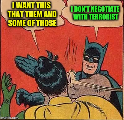 Batman Slapping Robin Meme | I WANT THIS THAT THEM AND SOME OF THOSE I DON'T NEGOTIATE WITH TERRORIST | image tagged in memes,batman slapping robin | made w/ Imgflip meme maker