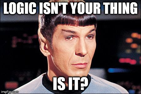 Not Logical |  LOGIC ISN'T YOUR THING; IS IT? | image tagged in condescending spock,logic | made w/ Imgflip meme maker