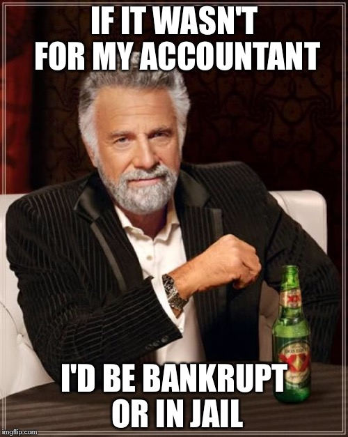The Most Interesting Man In The World Meme | IF IT WASN'T FOR MY ACCOUNTANT I'D BE BANKRUPT OR IN JAIL | image tagged in memes,the most interesting man in the world | made w/ Imgflip meme maker