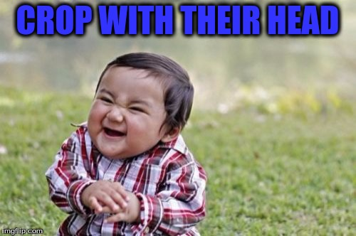 Evil Toddler Meme | CROP WITH THEIR HEAD | image tagged in memes,evil toddler | made w/ Imgflip meme maker