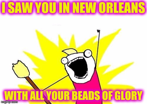 X All The Y Meme | I SAW YOU IN NEW ORLEANS WITH ALL YOUR BEADS OF GLORY | image tagged in memes,x all the y | made w/ Imgflip meme maker