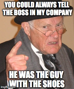 Back In My Day Meme | YOU COULD ALWAYS TELL THE BOSS IN MY COMPANY HE WAS THE GUY WITH THE SHOES | image tagged in memes,back in my day | made w/ Imgflip meme maker