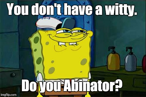 Dont You Squidward Meme | You don't have a witty. Do you Abinator? | image tagged in memes,dont you squidward | made w/ Imgflip meme maker