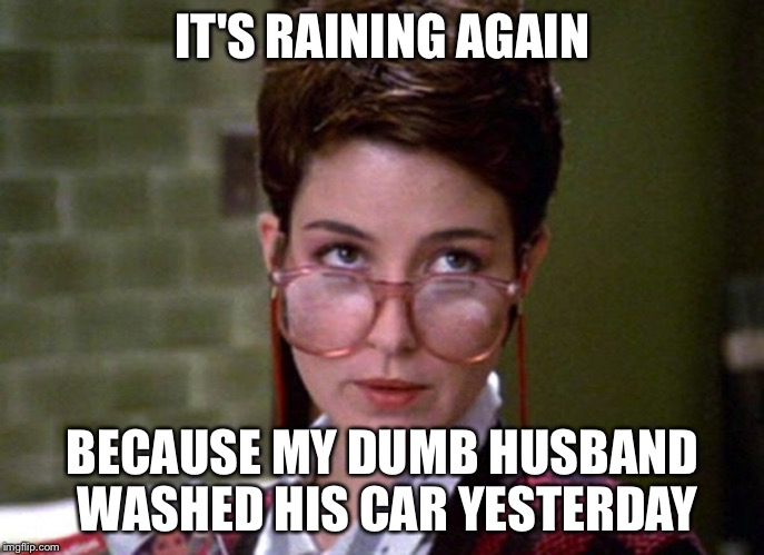 There's something very strange about that man | IT'S RAINING AGAIN BECAUSE MY DUMB HUSBAND WASHED HIS CAR YESTERDAY | image tagged in there's something very strange about that man | made w/ Imgflip meme maker