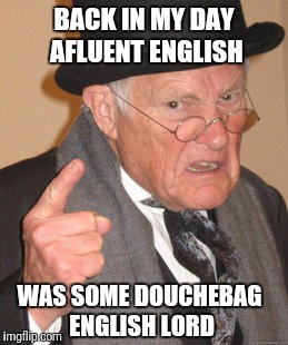 Back In My Day Meme | BACK IN MY DAY AFLUENT ENGLISH WAS SOME DOUCHEBAG ENGLISH LORD | image tagged in memes,back in my day | made w/ Imgflip meme maker