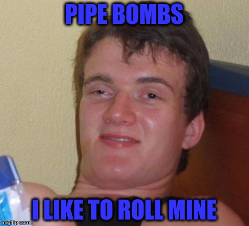 10 Guy Meme | PIPE BOMBS I LIKE TO ROLL MINE | image tagged in memes,10 guy | made w/ Imgflip meme maker
