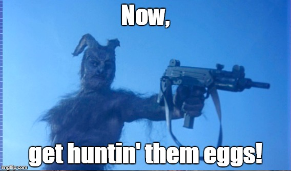 Now, get huntin' them eggs! | made w/ Imgflip meme maker