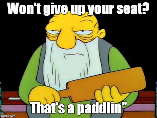 Won't give up your seat? That's a paddlin"