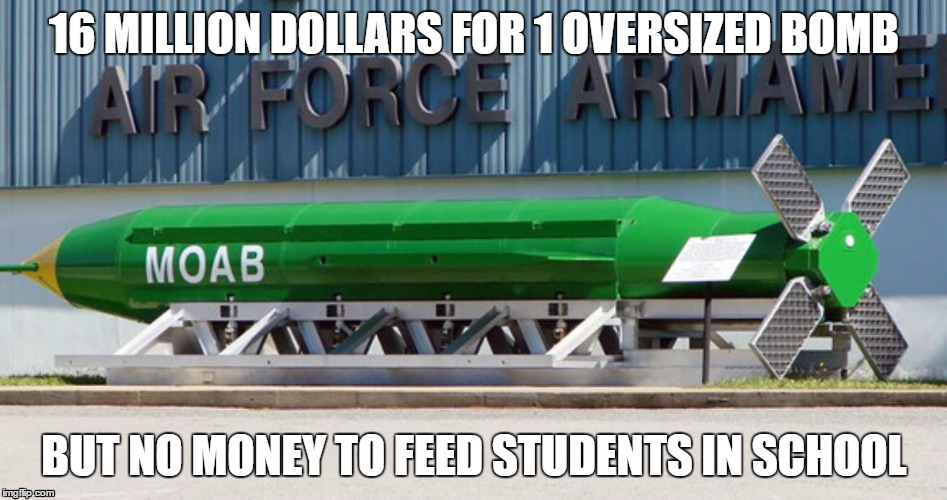 Moab | 16 MILLION DOLLARS FOR 1 OVERSIZED BOMB BUT NO MONEY TO FEED STUDENTS IN SCHOOL | image tagged in moab | made w/ Imgflip meme maker