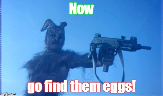 Now go find them eggs! | made w/ Imgflip meme maker