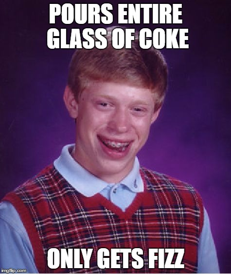 Bad Luck Brian Meme | POURS ENTIRE GLASS OF COKE ONLY GETS FIZZ | image tagged in memes,bad luck brian | made w/ Imgflip meme maker