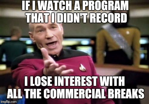 Picard Wtf Meme | IF I WATCH A PROGRAM THAT I DIDN'T RECORD I LOSE INTEREST WITH ALL THE COMMERCIAL BREAKS | image tagged in memes,picard wtf | made w/ Imgflip meme maker