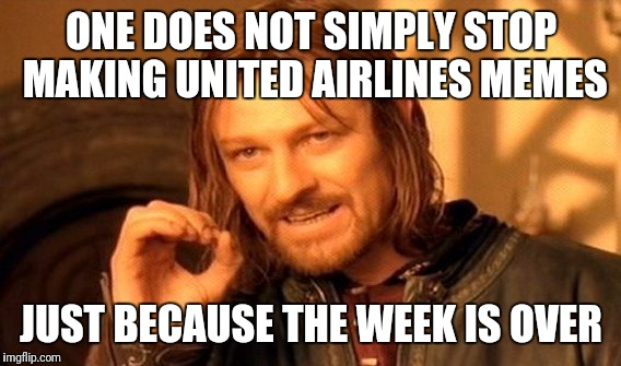 One Does Not Simply Meme | ONE DOES NOT SIMPLY STOP MAKING UNITED AIRLINES MEMES JUST BECAUSE THE WEEK IS OVER | image tagged in memes,one does not simply | made w/ Imgflip meme maker