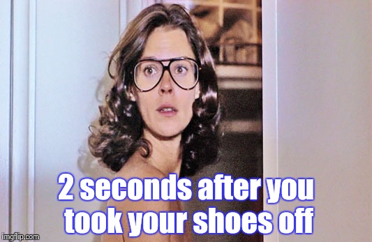 Jobeth Williams | 2 seconds after you took your shoes off | image tagged in jobeth williams | made w/ Imgflip meme maker