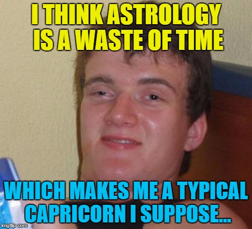 Sounds about right... :) | I THINK ASTROLOGY IS A WASTE OF TIME WHICH MAKES ME A TYPICAL CAPRICORN I SUPPOSE... | image tagged in memes,10 guy,astrology,star signs,horoscope | made w/ Imgflip meme maker