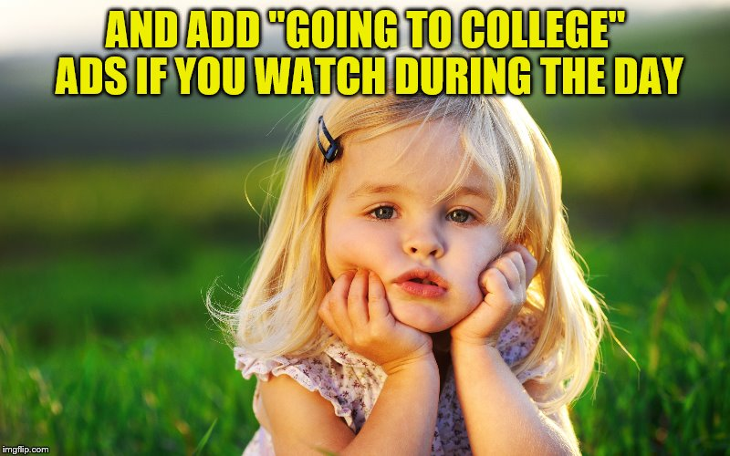 "AND ADD ""GOING TO COLLEGE"" ADS IF YOU WATCH DURING THE DAY 