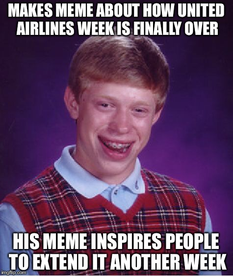 Bad Luck Brian Meme | MAKES MEME ABOUT HOW UNITED AIRLINES WEEK IS FINALLY OVER HIS MEME INSPIRES PEOPLE TO EXTEND IT ANOTHER WEEK | image tagged in memes,bad luck brian | made w/ Imgflip meme maker