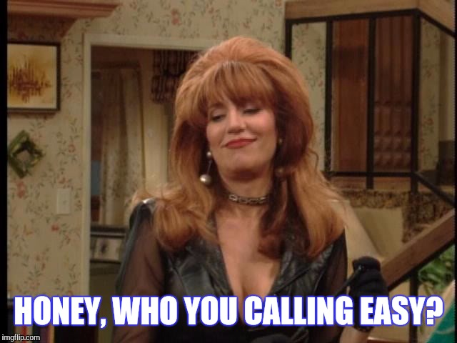 HONEY, WHO YOU CALLING EASY? | made w/ Imgflip meme maker