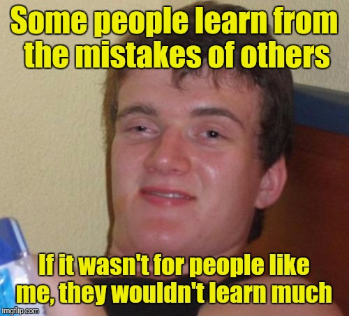 10 Guy Meme | Some people learn from the mistakes of others If it wasn't for people like me, they wouldn't learn much | image tagged in memes,10 guy | made w/ Imgflip meme maker