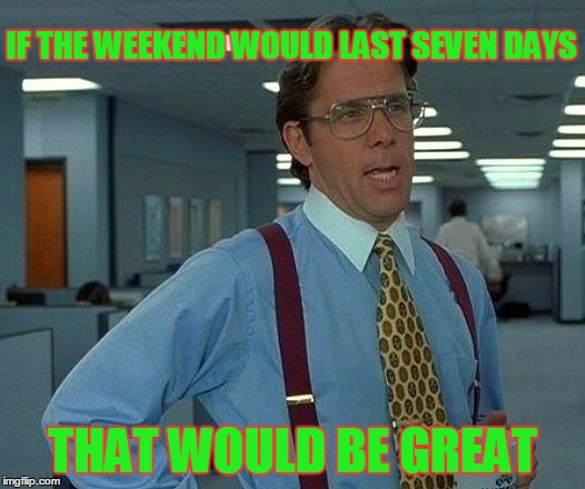 That Would Be Great Meme | IF THE WEEKEND WOULD LAST SEVEN DAYS THAT WOULD BE GREAT | image tagged in memes,that would be great | made w/ Imgflip meme maker