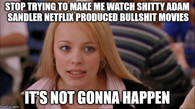 Its Not Going To Happen Meme | STOP TRYING TO MAKE ME WATCH SHITTY ADAM SANDLER NETFLIX PRODUCED BULLSHIT MOVIES IT'S NOT GONNA HAPPEN | image tagged in memes,its not going to happen,AdviceAnimals | made w/ Imgflip meme maker