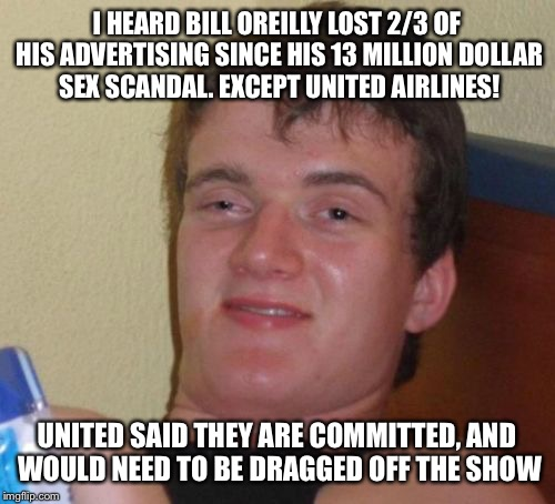 United airlines factor | I HEARD BILL OREILLY LOST 2/3 OF HIS ADVERTISING SINCE HIS 13 MILLION DOLLAR SEX SCANDAL. EXCEPT UNITED AIRLINES! UNITED SAID THEY ARE COMMI | image tagged in memes,10 guy,funny | made w/ Imgflip meme maker