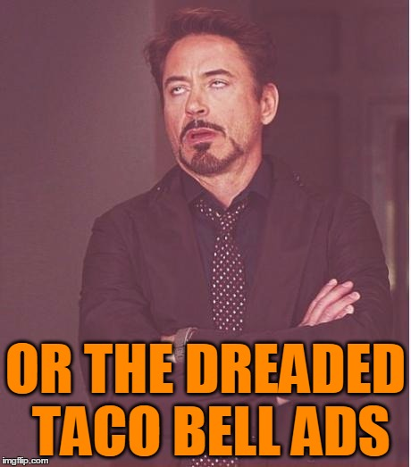 Face You Make Robert Downey Jr Meme | OR THE DREADED TACO BELL ADS | image tagged in memes,face you make robert downey jr | made w/ Imgflip meme maker