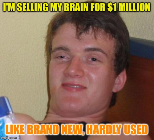 10 Guy Meme | I'M SELLING MY BRAIN FOR $1 MILLION LIKE BRAND NEW, HARDLY USED | image tagged in memes,10 guy | made w/ Imgflip meme maker