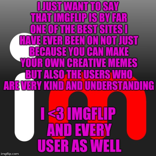 A Very Kind Meme For Very Kind People  | I JUST WANT TO SAY THAT IMGFLIP IS BY FAR ONE OF THE BEST SITES I HAVE EVER BEEN ON NOT JUST BECAUSE YOU CAN MAKE YOUR OWN CREATIVE MEMES BU | image tagged in memes,imgflip | made w/ Imgflip meme maker
