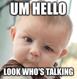 Skeptical Baby Meme | UM HELLO LOOK WHO'S TALKING | image tagged in memes,skeptical baby | made w/ Imgflip meme maker