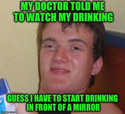 10 Guy Meme | MY DOCTOR TOLD ME TO WATCH MY DRINKING GUESS I HAVE TO START DRINKING IN FRONT OF A MIRROR | image tagged in memes,10 guy | made w/ Imgflip meme maker