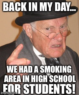 Back In My Day Meme | BACK IN MY DAY… FOR STUDENTS! WE HAD A SMOKING AREA IN HIGH SCHOOL | image tagged in memes,back in my day,funny,smoking | made w/ Imgflip meme maker
