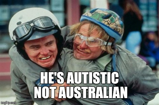 HE'S AUTISTIC NOT AUSTRALIAN | made w/ Imgflip meme maker