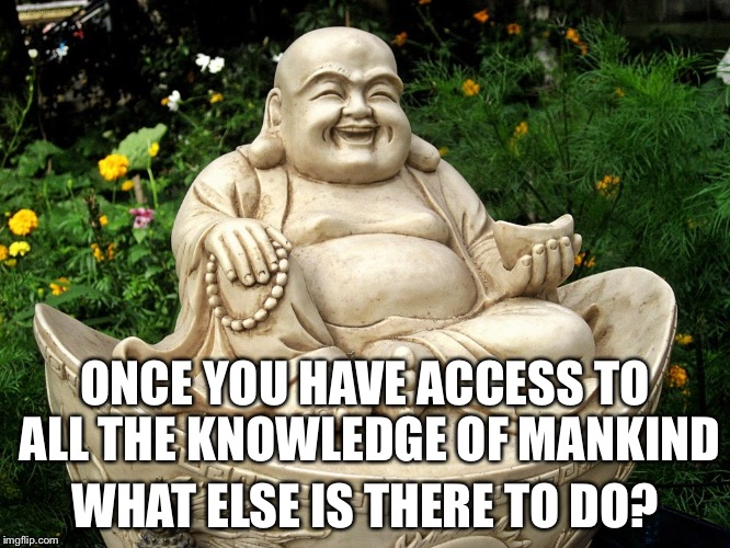 ONCE YOU HAVE ACCESS TO ALL THE KNOWLEDGE OF MANKIND WHAT ELSE IS THERE TO DO? | made w/ Imgflip meme maker