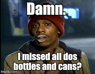 Y'all Got Any More Of That Meme | Damn. I missed all dos bottles and cans? | image tagged in memes,yall got any more of | made w/ Imgflip meme maker