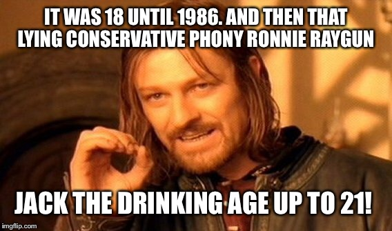 One Does Not Simply Meme | IT WAS 18 UNTIL 1986. AND THEN THAT LYING CONSERVATIVE PHONY RONNIE RAYGUN JACK THE DRINKING AGE UP TO 21! | image tagged in memes,one does not simply | made w/ Imgflip meme maker