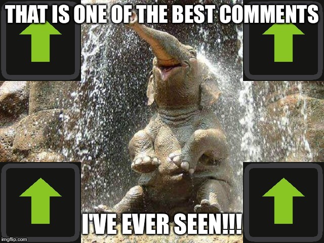 Upvote Elephant | THAT IS ONE OF THE BEST COMMENTS I'VE EVER SEEN!!! | image tagged in upvote elephant | made w/ Imgflip meme maker