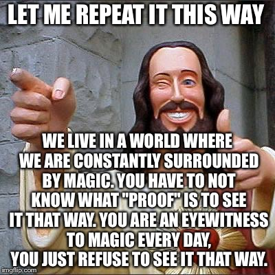 "Jesus | LET ME REPEAT IT THIS WAY WE LIVE IN A WORLD WHERE WE ARE CONSTANTLY SURROUNDED BY MAGIC. YOU HAVE TO NOT KNOW WHAT ""PROOF"" IS TO SEE IT THA 