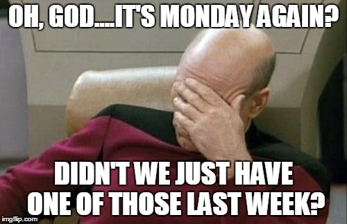 Captain Picard Facepalm Meme | OH, GOD....IT'S MONDAY AGAIN? DIDN'T WE JUST HAVE ONE OF THOSE LAST WEEK? | image tagged in memes,captain picard facepalm | made w/ Imgflip meme maker