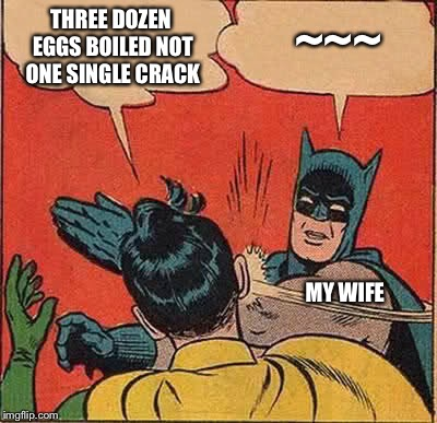 Batman Slapping Robin Meme | THREE DOZEN EGGS BOILED NOT ONE SINGLE CRACK MY WIFE ~~~ | image tagged in memes,batman slapping robin | made w/ Imgflip meme maker